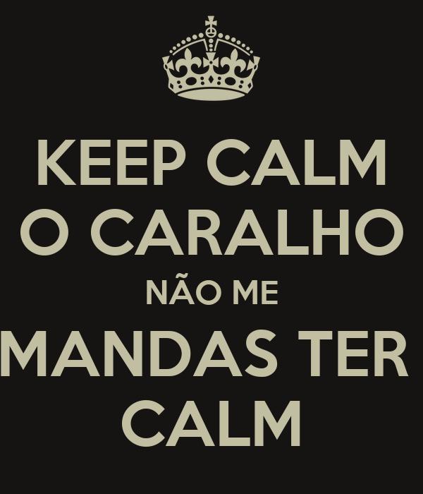 KEEP CALM O CARALHO NÃO ME MANDAS TER  CALM