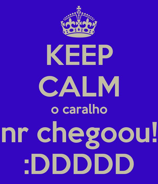 KEEP CALM o caralho nr chegoou! :DDDDD