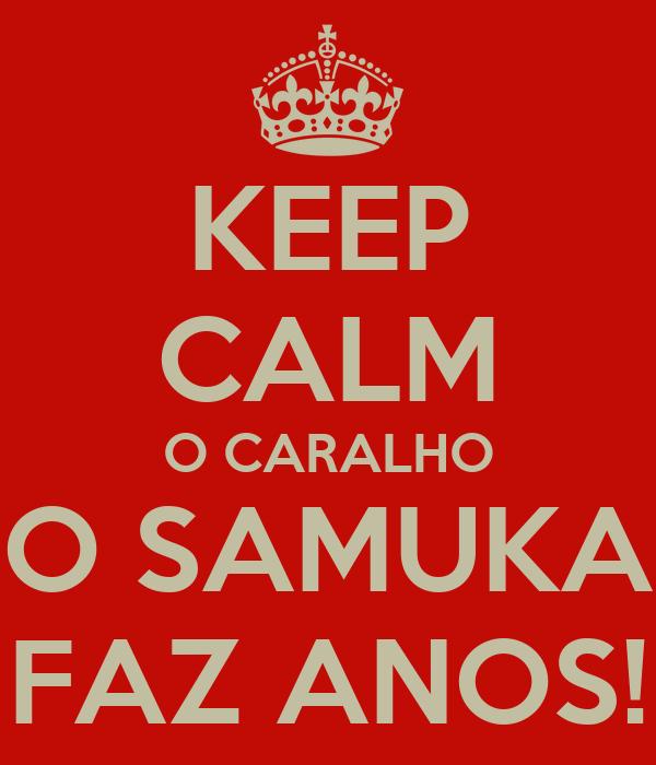 KEEP CALM O CARALHO O SAMUKA FAZ ANOS!
