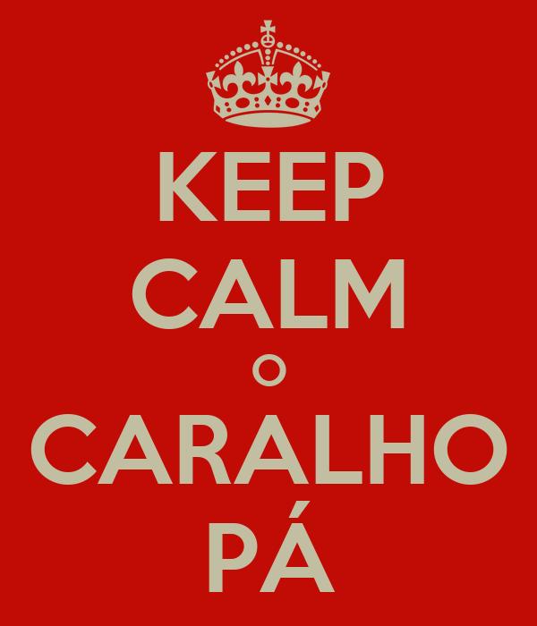 KEEP CALM O CARALHO PÁ