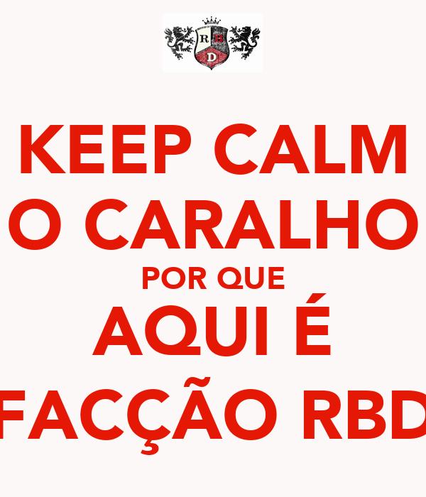 KEEP CALM O CARALHO POR QUE AQUI É FACÇÃO RBD