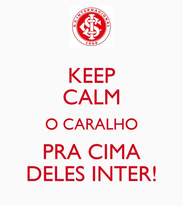 KEEP CALM O CARALHO PRA CIMA DELES INTER!
