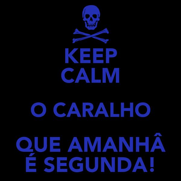 KEEP CALM O CARALHO QUE AMANHÂ É SEGUNDA!