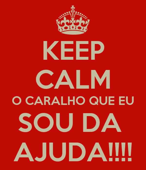 KEEP CALM O CARALHO QUE EU SOU DA  AJUDA!!!!