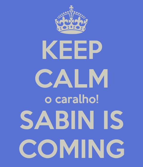 KEEP CALM o caralho! SABIN IS COMING