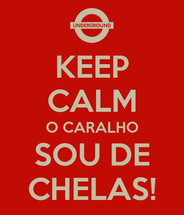 KEEP CALM O CARALHO SOU DE CHELAS!