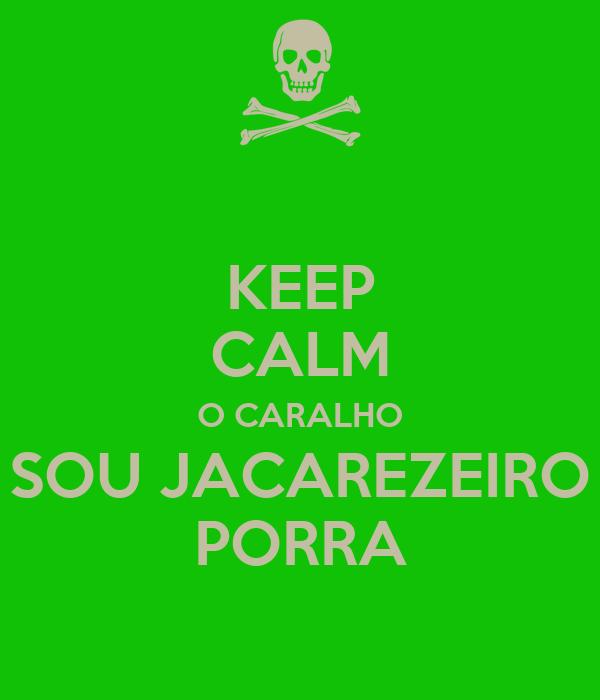 KEEP CALM O CARALHO SOU JACAREZEIRO PORRA