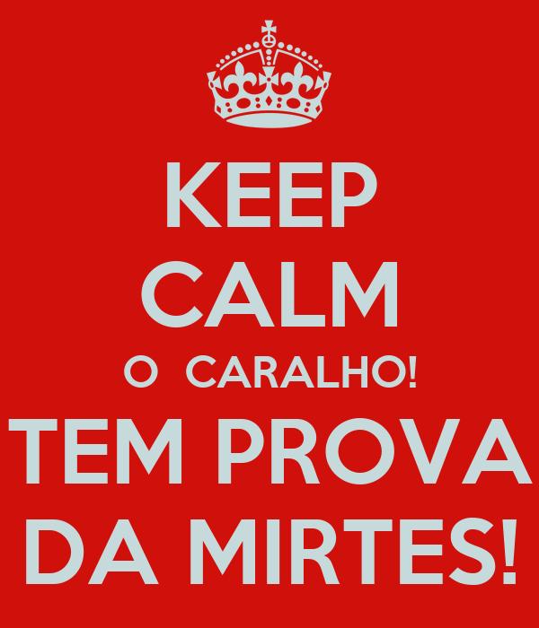 KEEP CALM O  CARALHO! TEM PROVA DA MIRTES!