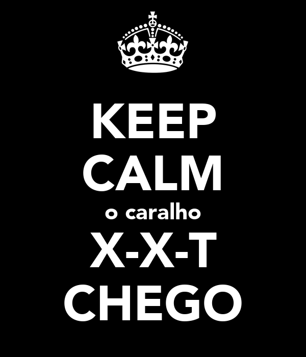 KEEP CALM o caralho X-X-T CHEGO