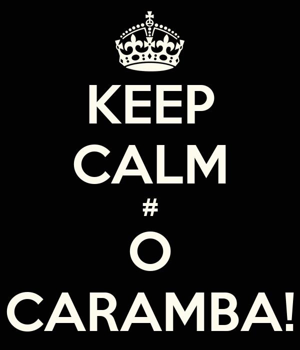 KEEP CALM # O CARAMBA!