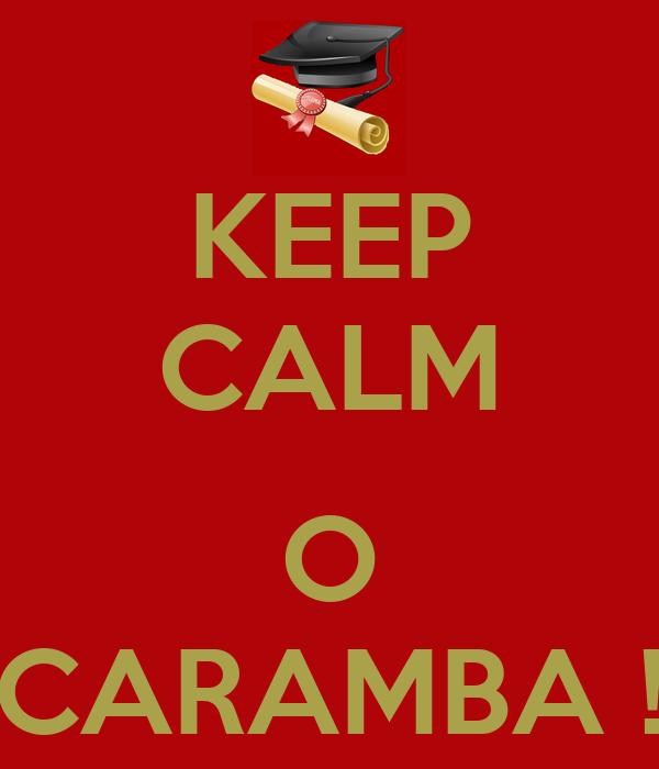 KEEP CALM  O CARAMBA !