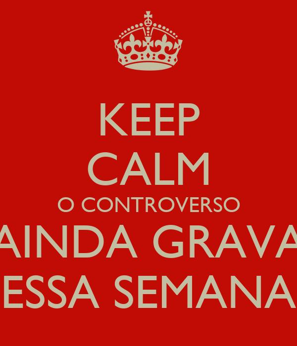 KEEP CALM O CONTROVERSO AINDA GRAVA ESSA SEMANA