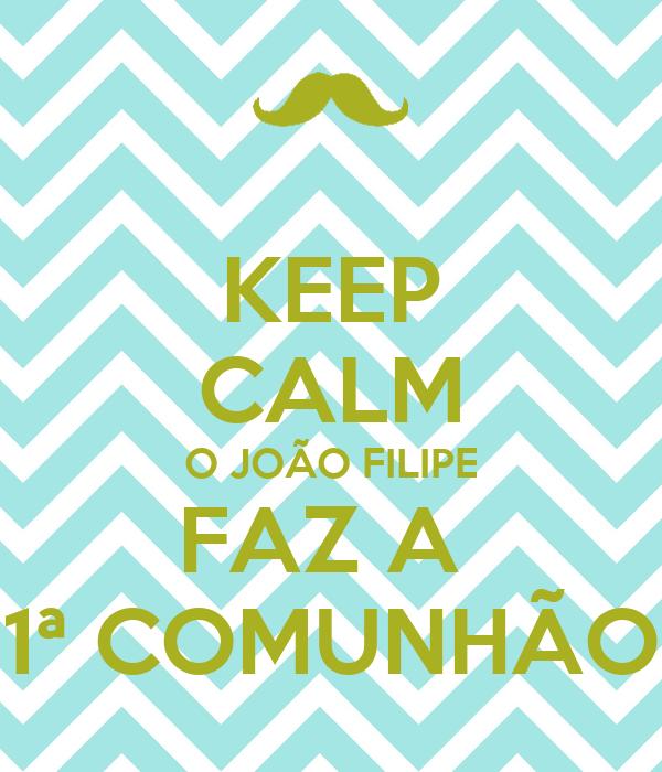 KEEP CALM O JOÃO FILIPE FAZ A  1ª COMUNHÃO