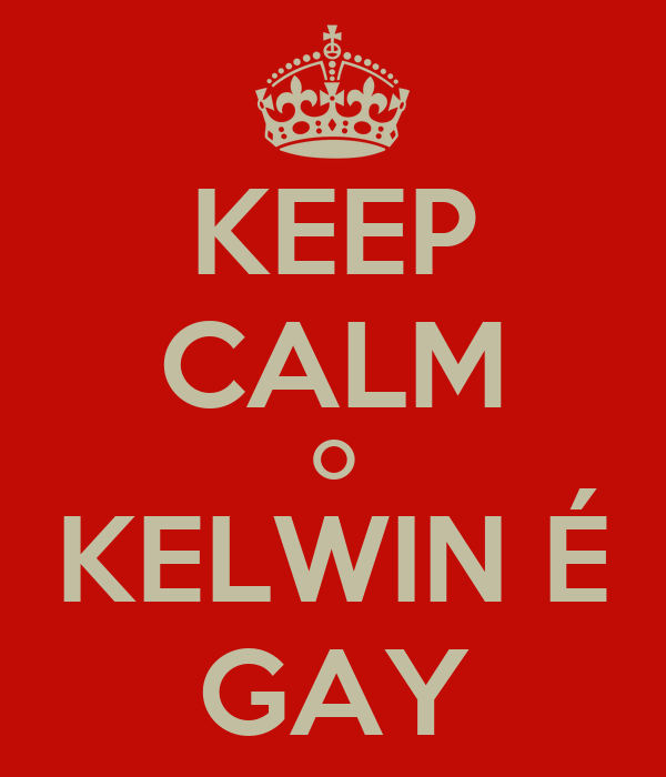 KEEP CALM O KELWIN É GAY