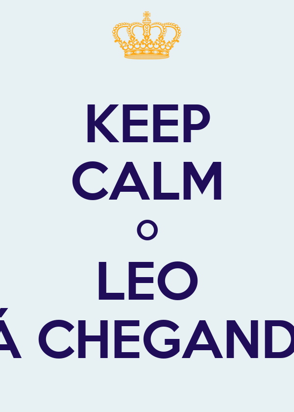 KEEP CALM O LEO TÁ CHEGANDO