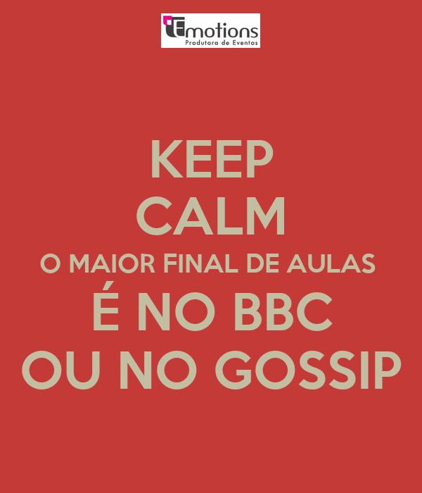 KEEP CALM O MAIOR FINAL DE AULAS  É NO BBC OU NO GOSSIP