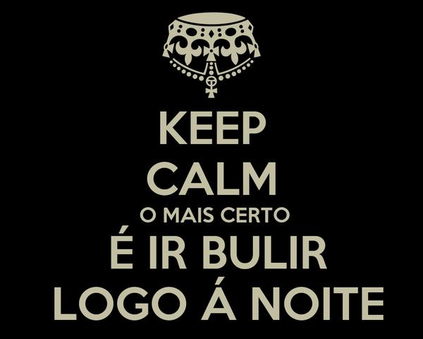 KEEP CALM  O MAIS CERTO  É IR BULIR  LOGO Á NOITE