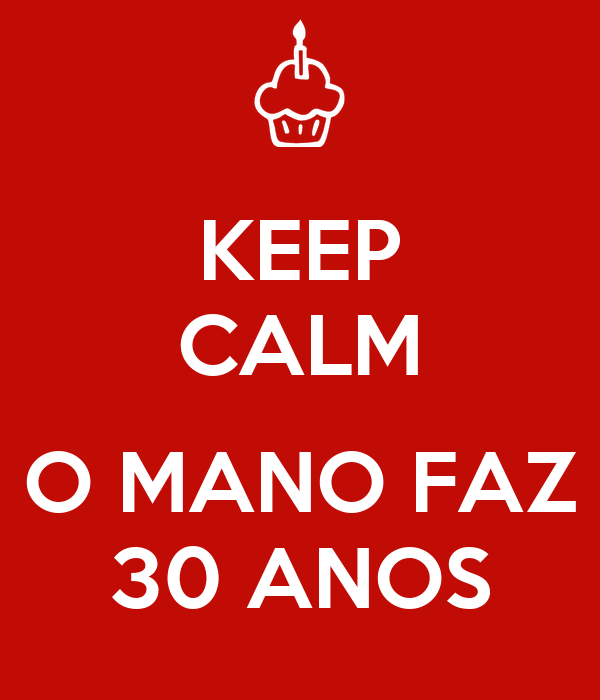 KEEP CALM  O MANO FAZ 30 ANOS