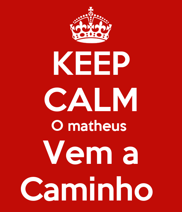 KEEP CALM O matheus  Vem a Caminho