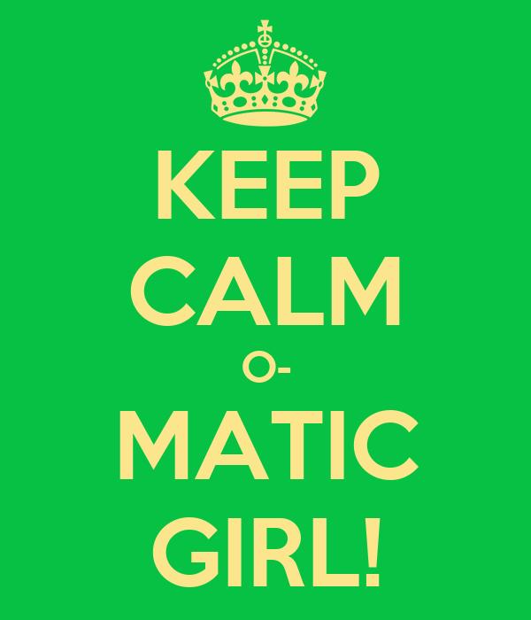 KEEP CALM O- MATIC GIRL!
