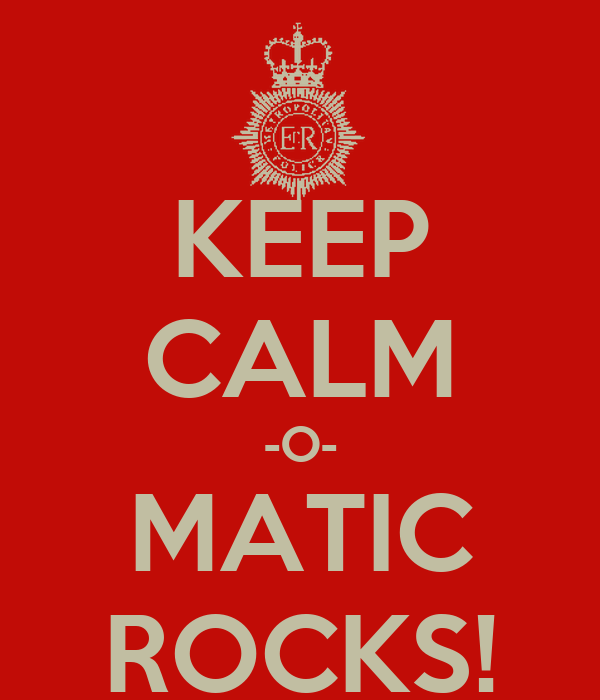 KEEP CALM -O- MATIC ROCKS!