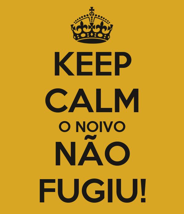 KEEP CALM O NOIVO NÃO FUGIU!