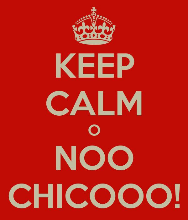 KEEP CALM O NOO CHICOOO!