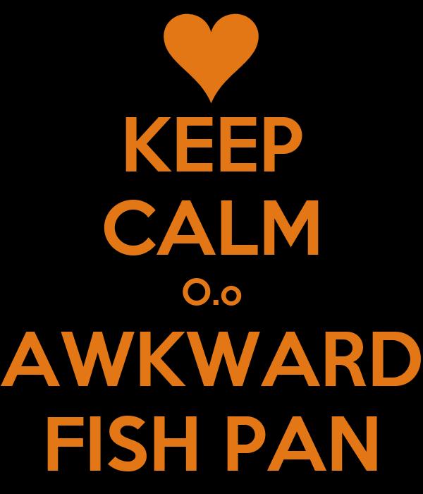 KEEP CALM O.o AWKWARD FISH PAN