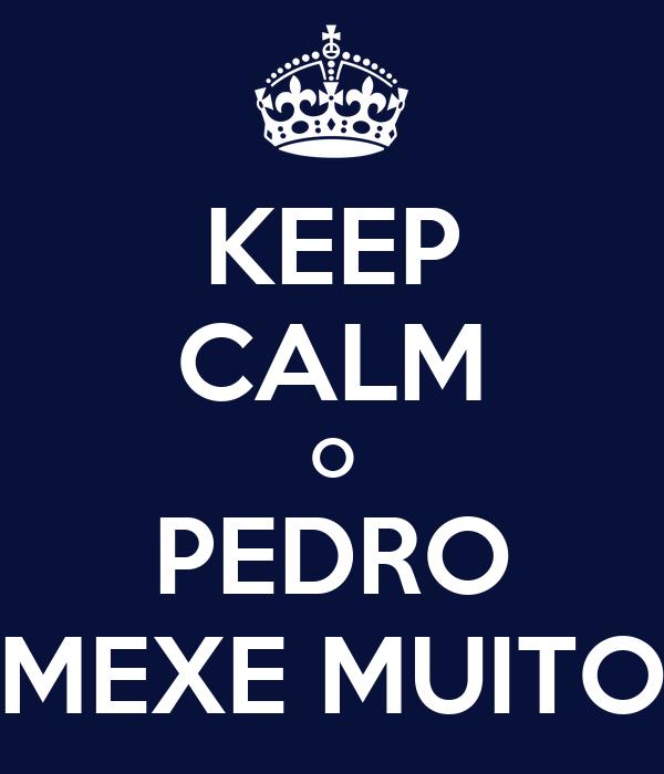 KEEP CALM O PEDRO MEXE MUITO