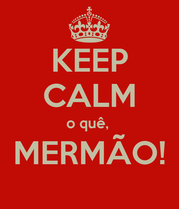 KEEP CALM o quê,  MERMÃO!