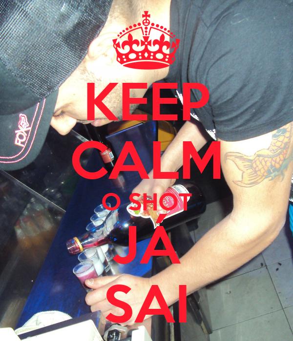 KEEP CALM O SHOT JÁ SAI