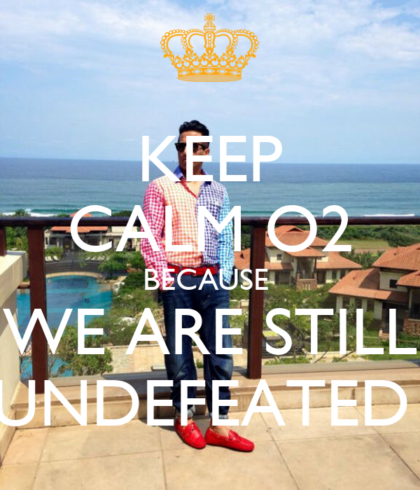 KEEP CALM O2 BECAUSE  WE ARE STILL UNDEFEATED