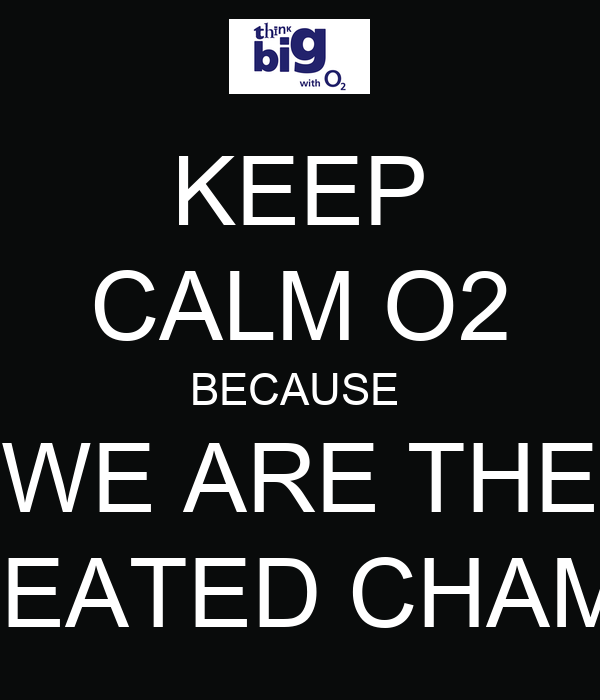 KEEP CALM O2 BECAUSE  WE ARE THE UNDEFEATED CHAMPIONS