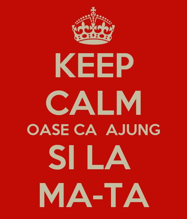 KEEP CALM OASE CA  AJUNG SI LA  MA-TA