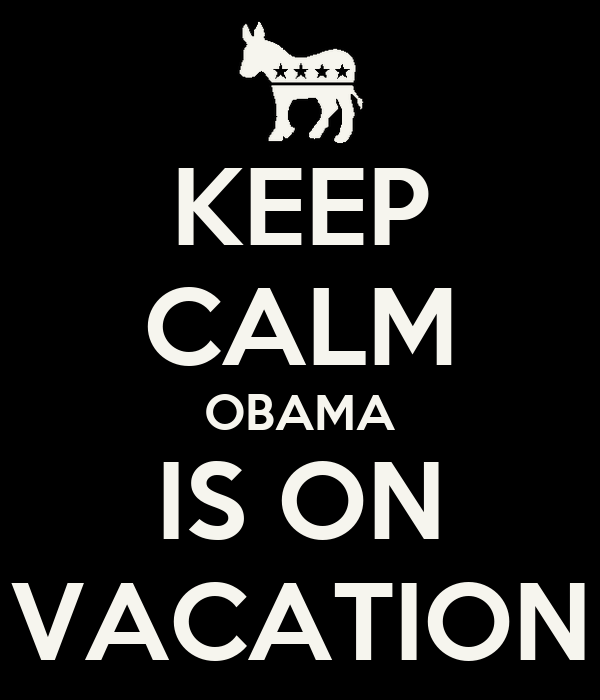 KEEP CALM OBAMA IS ON VACATION