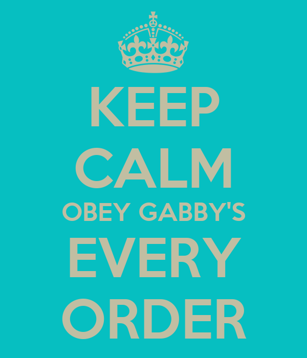 KEEP CALM OBEY GABBY'S EVERY ORDER