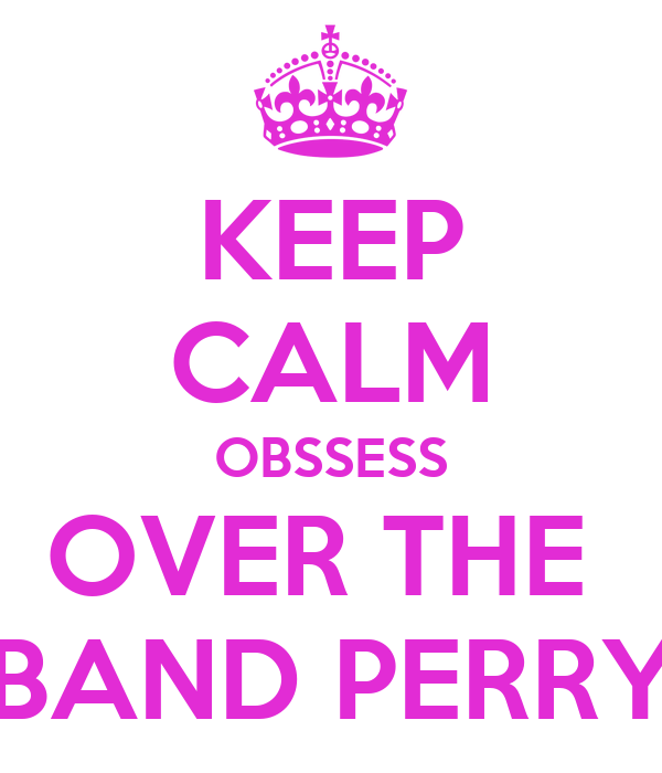 KEEP CALM OBSSESS OVER THE  BAND PERRY
