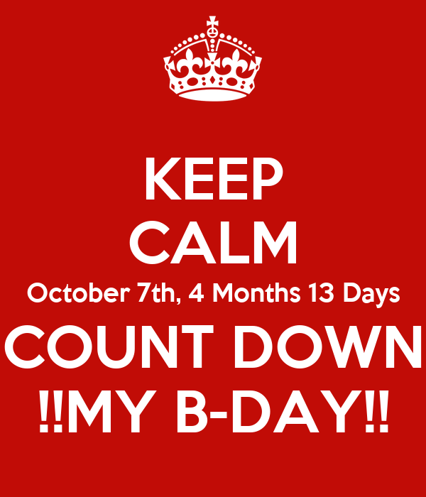 KEEP CALM October 7th, 4 Months 13 Days COUNT DOWN !!MY B-DAY!!