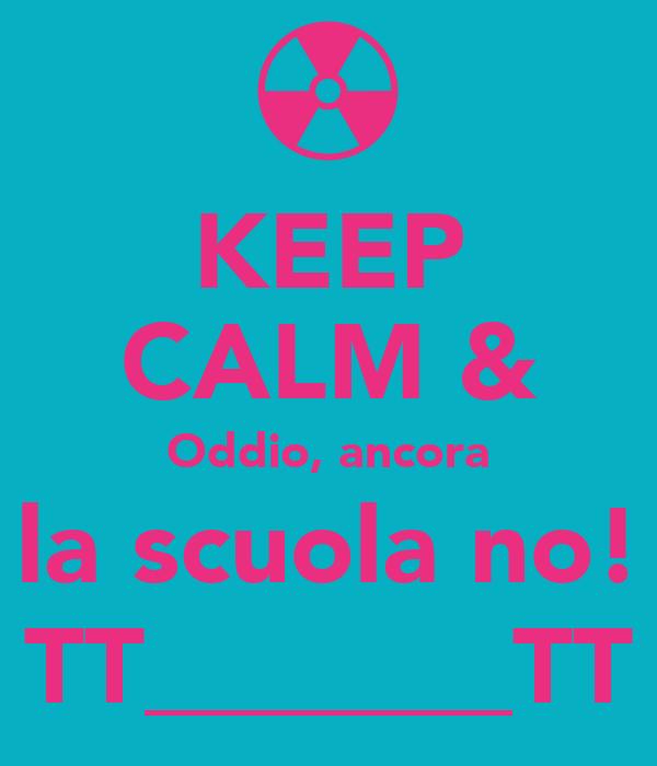 KEEP CALM & Oddio, ancora la scuola no! TT_______TT