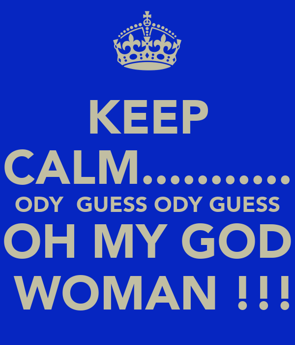 KEEP CALM........... ODY  GUESS ODY GUESS OH MY GOD  WOMAN !!!