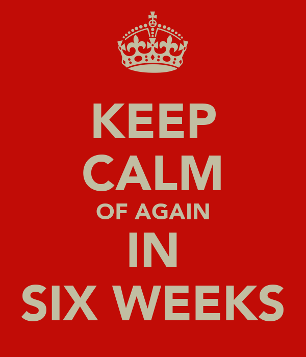 KEEP CALM OF AGAIN IN SIX WEEKS