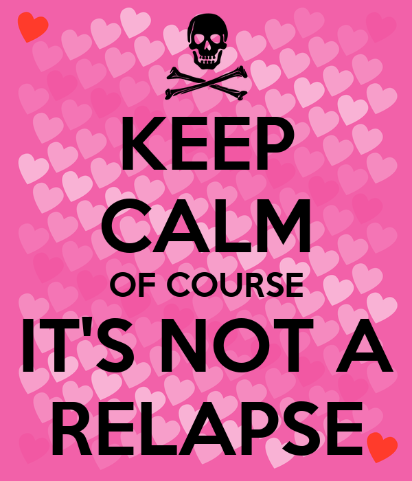 KEEP CALM OF COURSE IT'S NOT A RELAPSE