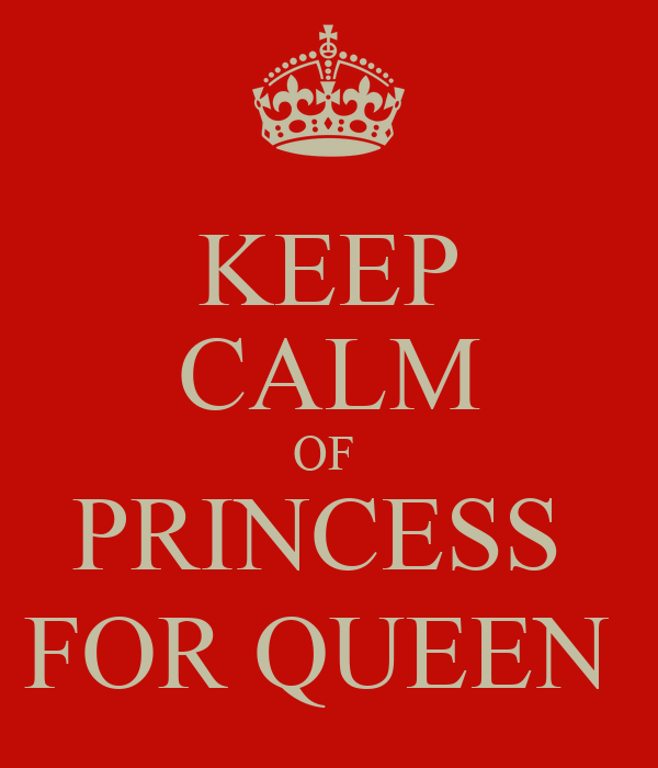 KEEP CALM OF  PRINCESS  FOR QUEEN