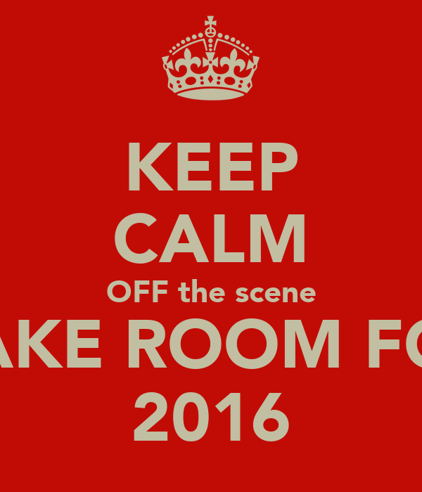 KEEP CALM OFF the scene MAKE ROOM FOR  2016