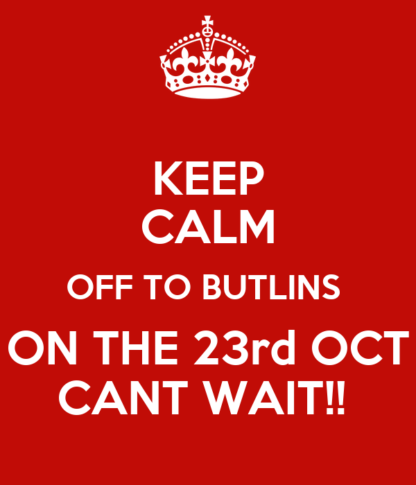 KEEP CALM OFF TO BUTLINS  ON THE 23rd OCT CANT WAIT!!