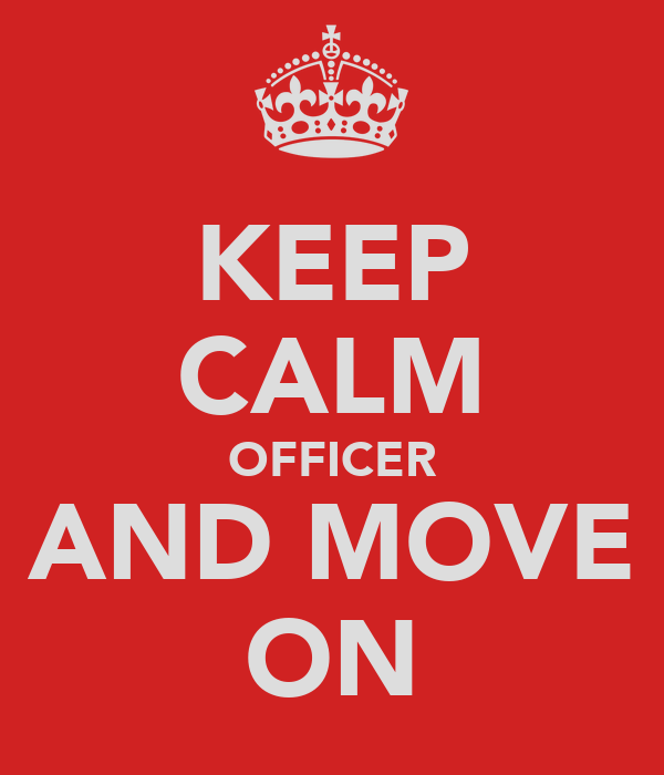 KEEP CALM OFFICER AND MOVE ON