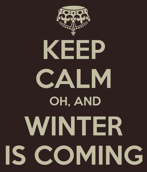 KEEP CALM  OH, AND WINTER IS COMING