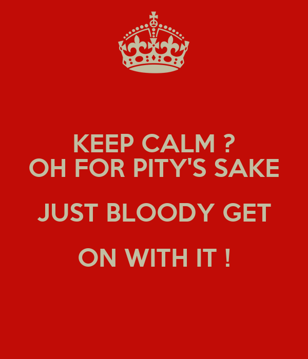 KEEP CALM ? OH FOR PITY'S SAKE JUST BLOODY GET ON WITH IT !