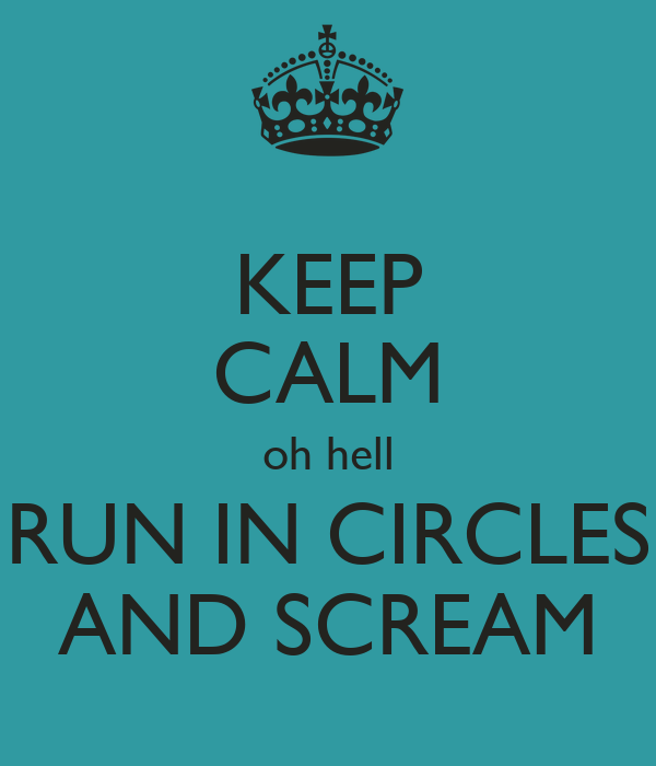 KEEP CALM oh hell RUN IN CIRCLES AND SCREAM
