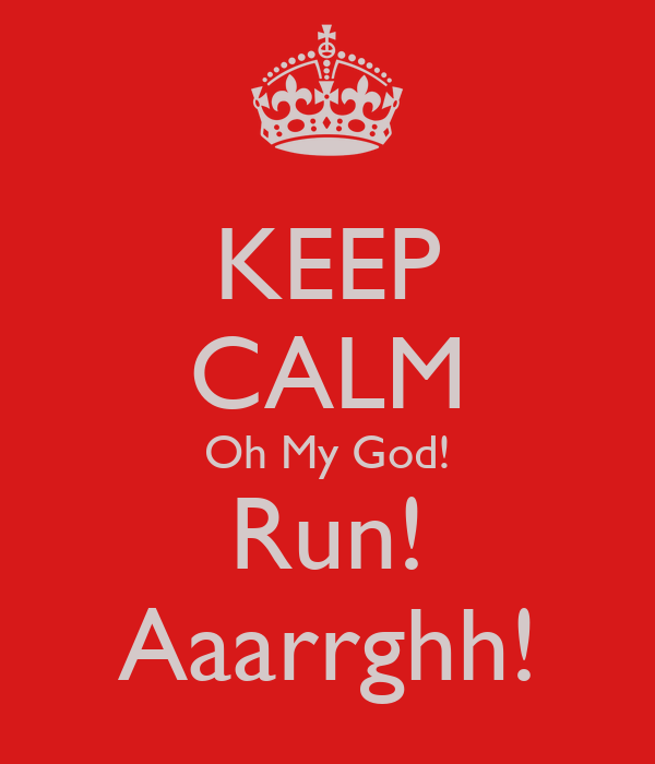 KEEP CALM Oh My God! Run! Aaarrghh!